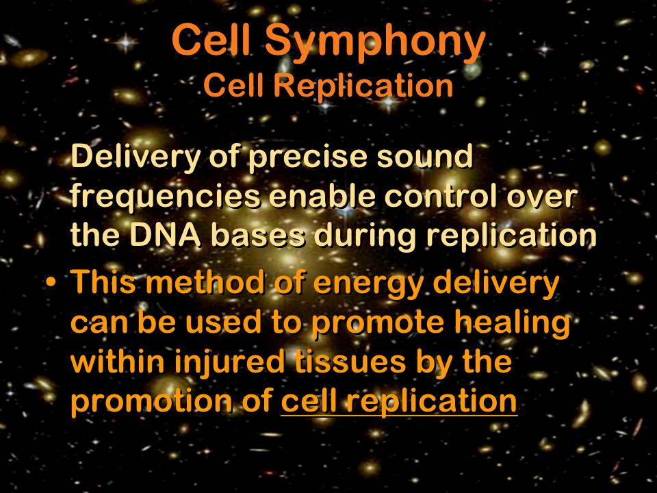 Delivery of precise sound frequencies enable control over the DNA bases during replication This method of energy delivery can be used to promote healing within injured tissues by the promotion of cell replication Delivery of precise sound frequencies enable control over the DNA bases during replication This method of energy delivery can be used to promote healing within injured tissues by the promotion of cell replication Cell Symphony Cell Replication