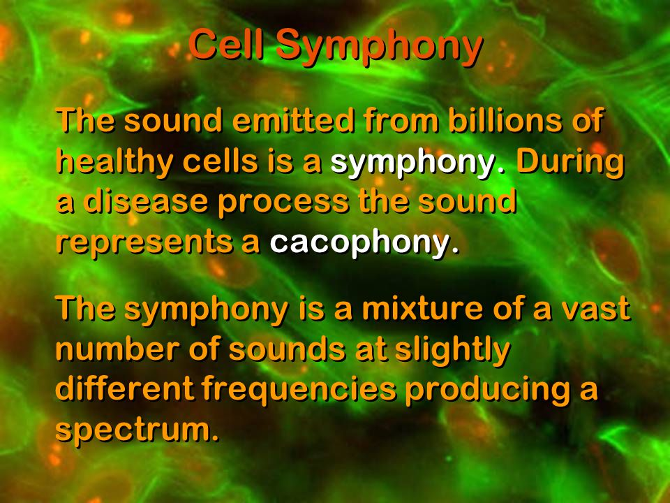 Cell Symphony The sound emitted from billions of healthy cells is a symphony.