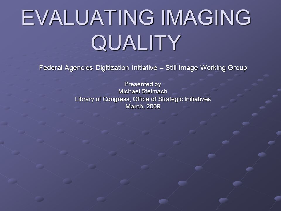 EVALUATING IMAGING QUALITY Federal Agencies Digitization Initiative – Still Image Working Group Presented by Michael Stelmach Library of Congress, Off