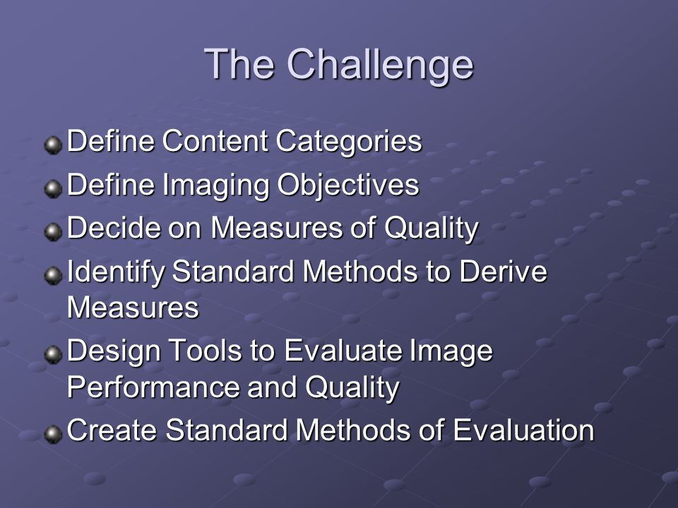 The Challenge Define Content Categories Define Imaging Objectives Decide on Measures of Quality Identify Standard Methods to Derive Measures Design To