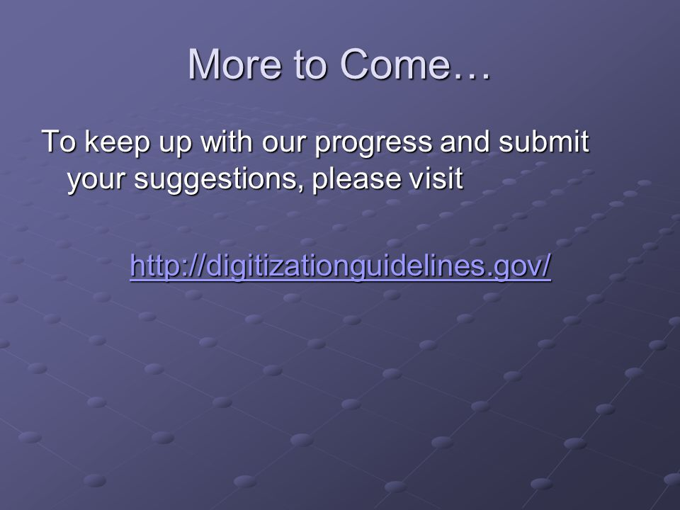 More to Come… To keep up with our progress and submit your suggestions, please visit http://digitizationguidelines.gov/