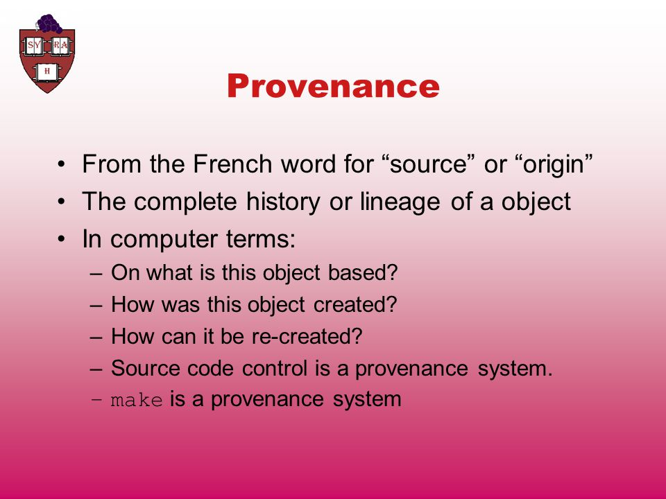 Provenance From the French word for source or origin The complete history or lineage of a object In computer terms: –On what is this object based.