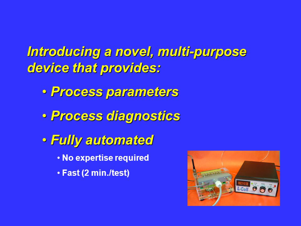 Introducing a novel, multi-purpose device that provides: Process parameters Process parameters Process diagnostics Process diagnostics Fully automated