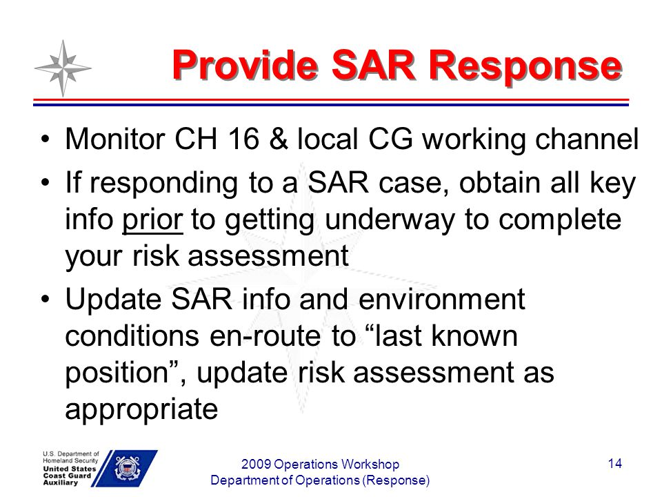 2009 Operations Workshop Department of Operations (Response) 14 Provide SAR Response Monitor CH 16 & local CG working channel If responding to a SAR case, obtain all key info prior to getting underway to complete your risk assessment Update SAR info and environment conditions en-route to last known position, update risk assessment as appropriate