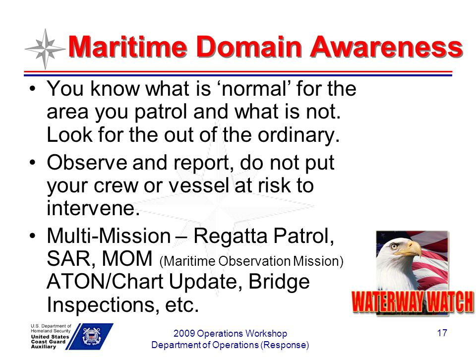 2009 Operations Workshop Department of Operations (Response) 17 Maritime Domain Awareness You know what is normal for the area you patrol and what is not.