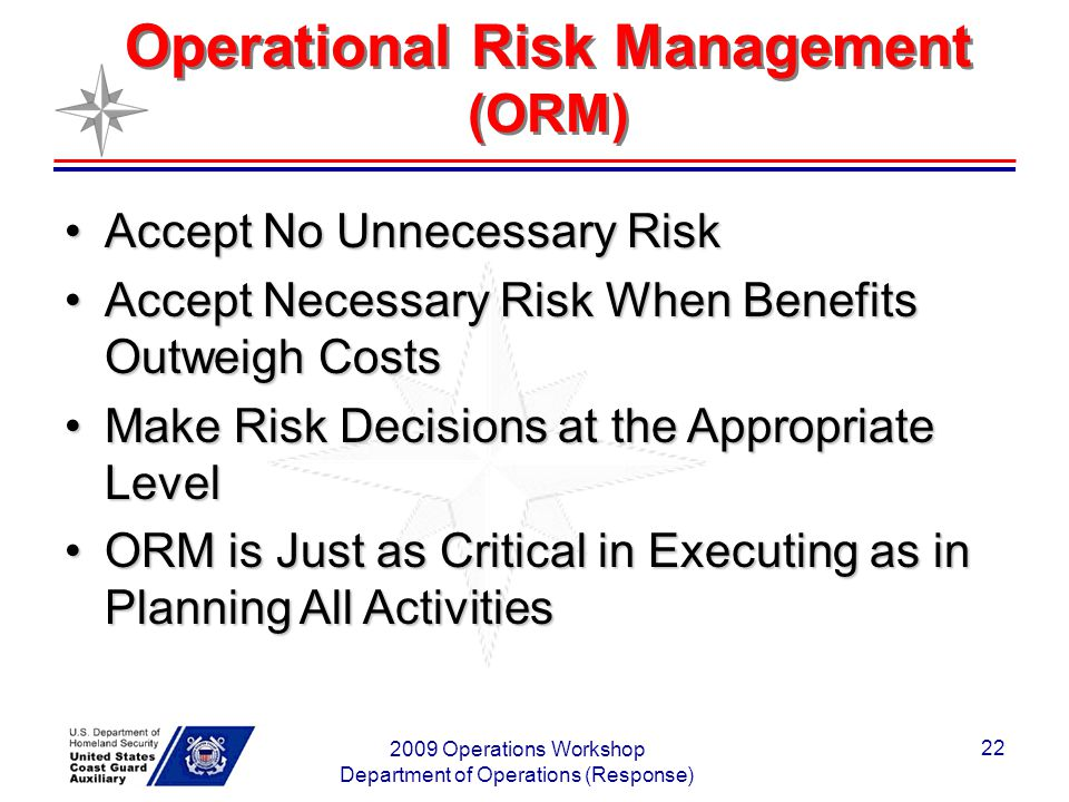 2009 Operations Workshop Department of Operations (Response) 22 Operational Risk Management (ORM) Accept No Unnecessary RiskAccept No Unnecessary Risk Accept Necessary Risk When Benefits Outweigh CostsAccept Necessary Risk When Benefits Outweigh Costs Make Risk Decisions at the Appropriate LevelMake Risk Decisions at the Appropriate Level ORM is Just as Critical in Executing as in Planning All ActivitiesORM is Just as Critical in Executing as in Planning All Activities