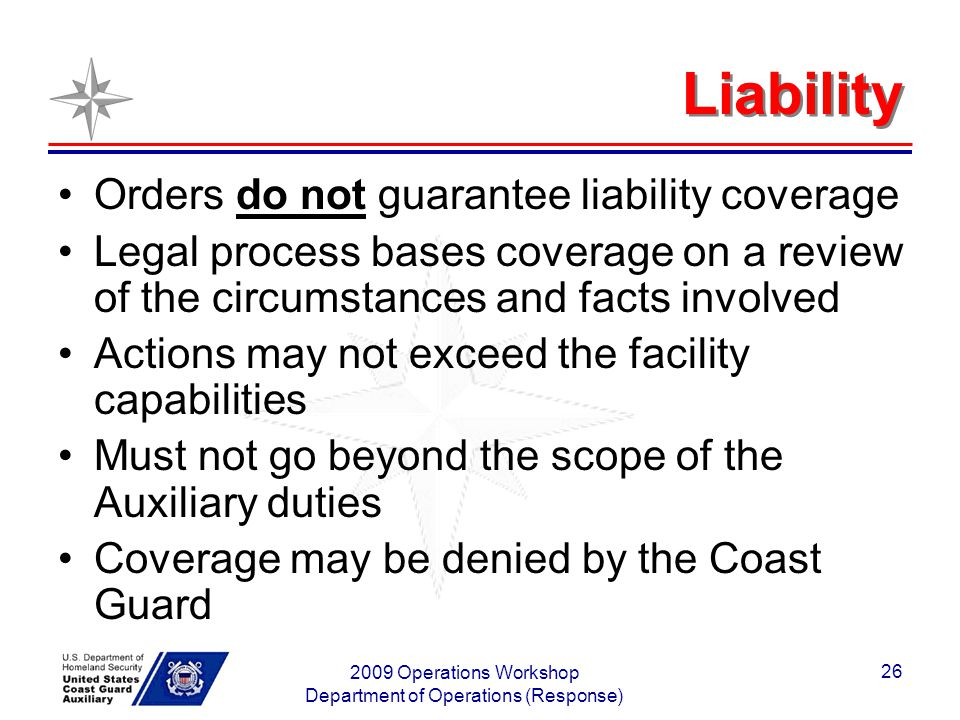 2009 Operations Workshop Department of Operations (Response) 26 Liability Orders do not guarantee liability coverage Legal process bases coverage on a review of the circumstances and facts involved Actions may not exceed the facility capabilities Must not go beyond the scope of the Auxiliary duties Coverage may be denied by the Coast Guard