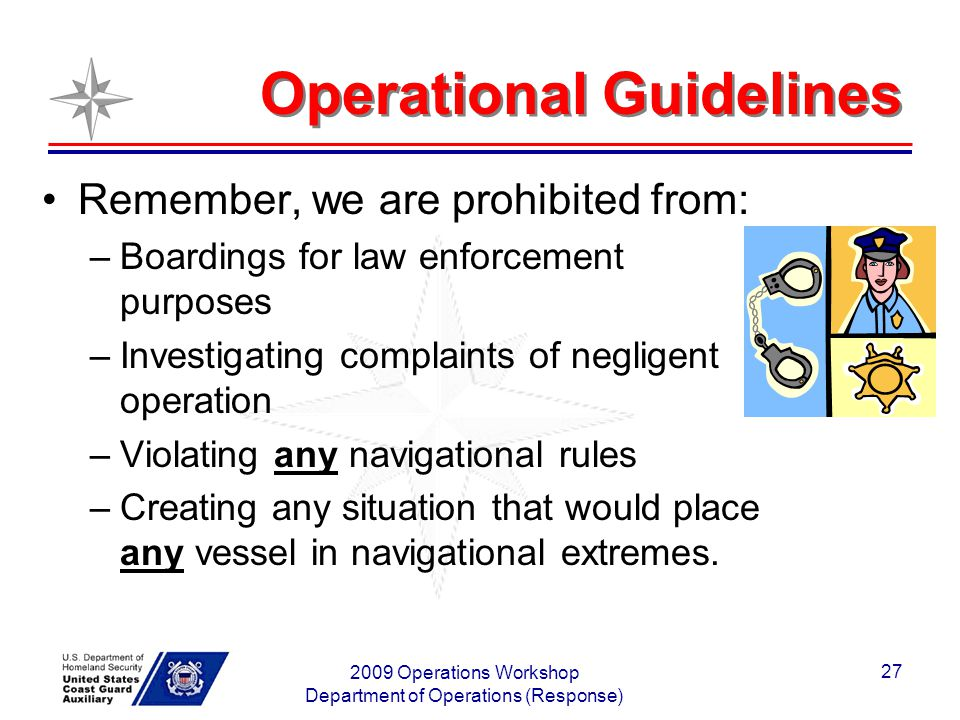 2009 Operations Workshop Department of Operations (Response) 27 Operational Guidelines Remember, we are prohibited from: –Boardings for law enforcement purposes –Investigating complaints of negligent operation –Violating any navigational rules –Creating any situation that would place any vessel in navigational extremes.