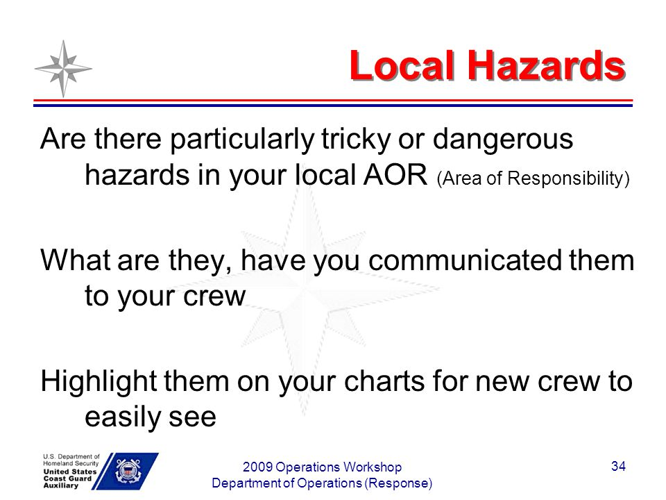 2009 Operations Workshop Department of Operations (Response) 34 Local Hazards Are there particularly tricky or dangerous hazards in your local AOR (Area of Responsibility) What are they, have you communicated them to your crew Highlight them on your charts for new crew to easily see