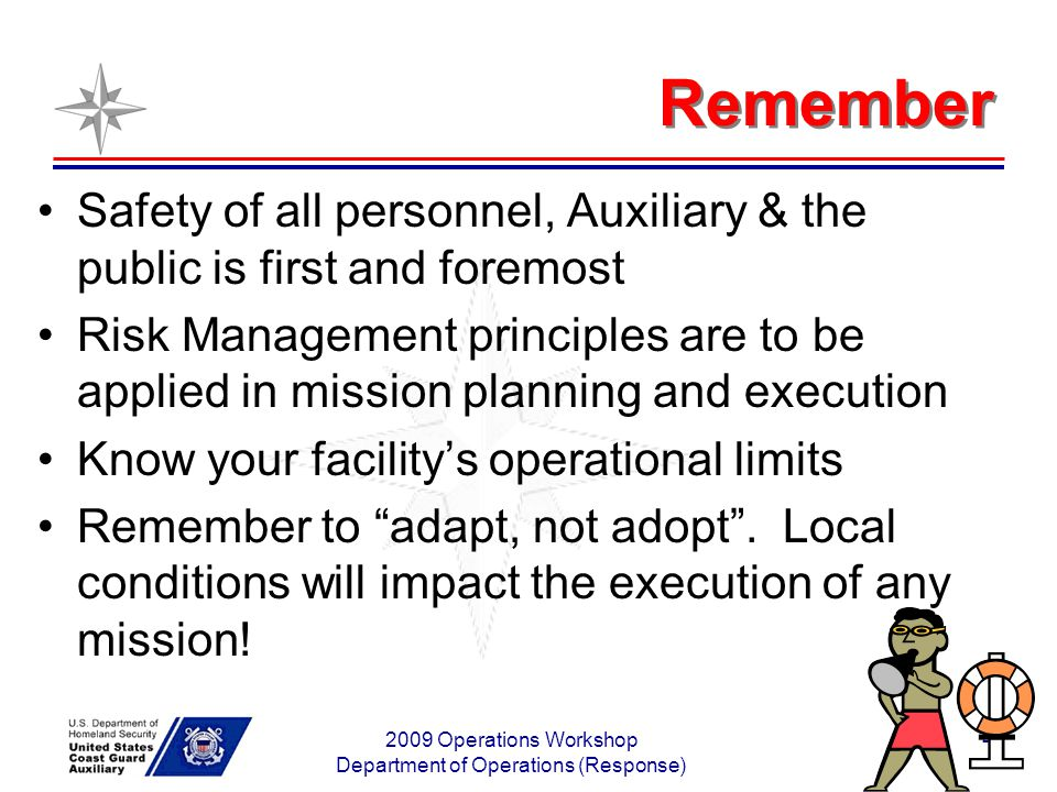 2009 Operations Workshop Department of Operations (Response) 4 Remember Safety of all personnel, Auxiliary & the public is first and foremost Risk Management principles are to be applied in mission planning and execution Know your facilitys operational limits Remember to adapt, not adopt.