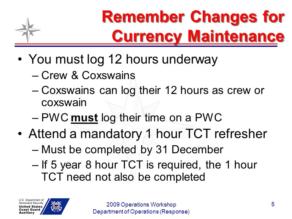 2009 Operations Workshop Department of Operations (Response) 5 Remember Changes for Currency Maintenance You must log 12 hours underway –Crew & Coxswains –Coxswains can log their 12 hours as crew or coxswain –PWC must log their time on a PWC Attend a mandatory 1 hour TCT refresher –Must be completed by 31 December –If 5 year 8 hour TCT is required, the 1 hour TCT need not also be completed