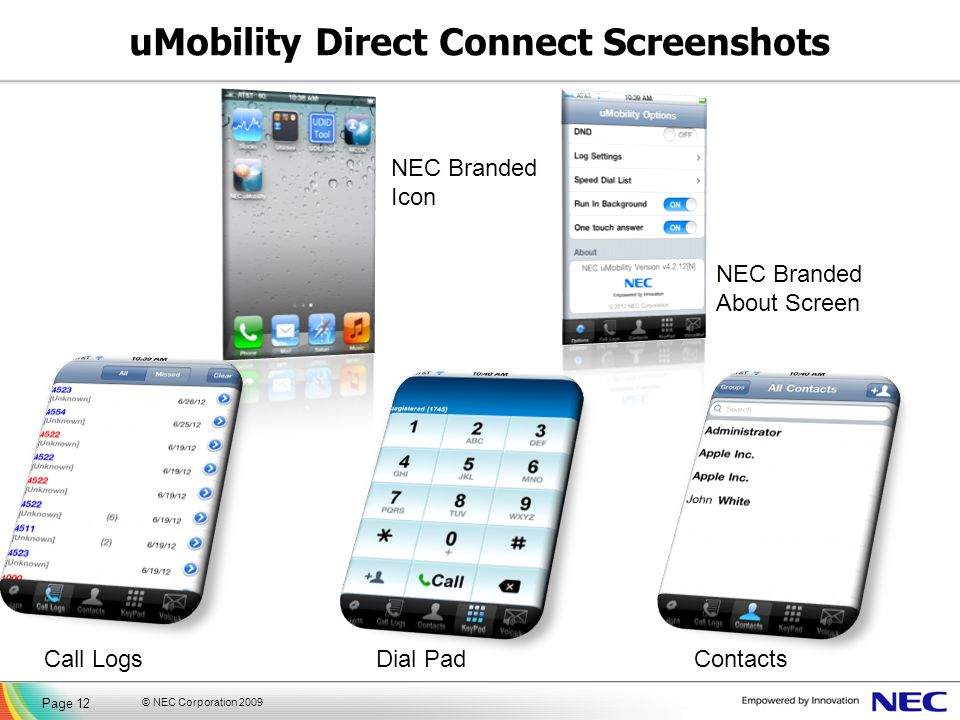 © NEC Corporation 2009 Page 12 Call LogsDial PadContacts uMobility Direct Connect Screenshots NEC Branded Icon NEC Branded About Screen