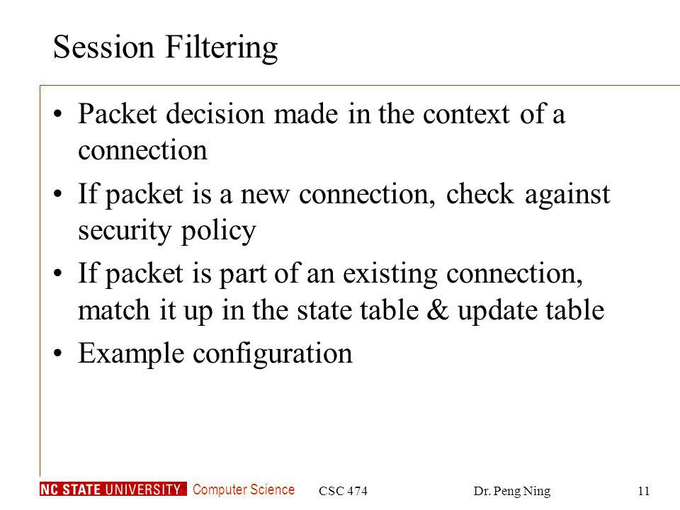 Computer Science CSC 474Dr. Peng Ning11 Session Filtering Packet decision made in the context of a connection If packet is a new connection, check aga