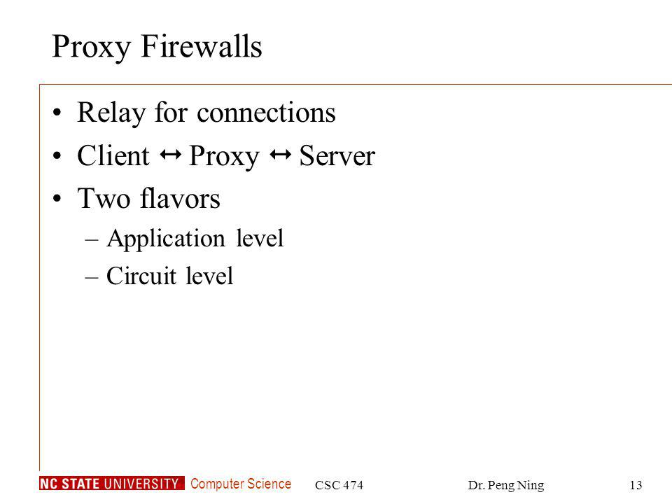 Computer Science CSC 474Dr. Peng Ning13 Proxy Firewalls Relay for connections Client Proxy Server Two flavors –Application level –Circuit level