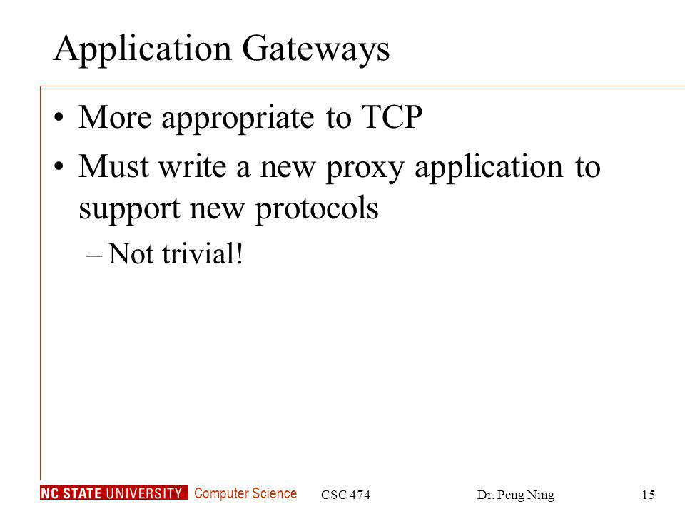 Computer Science CSC 474Dr. Peng Ning15 Application Gateways More appropriate to TCP Must write a new proxy application to support new protocols –Not