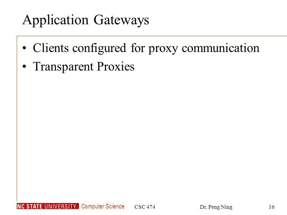 Computer Science CSC 474Dr. Peng Ning16 Application Gateways Clients configured for proxy communication Transparent Proxies