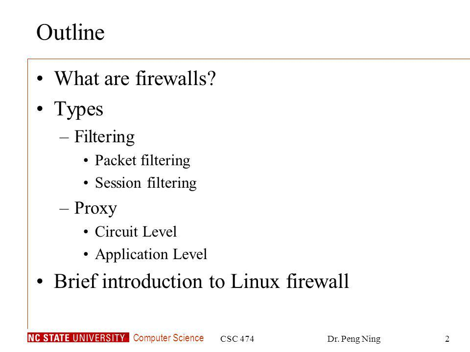 Computer Science CSC 474Dr. Peng Ning2 Outline What are firewalls? Types –Filtering Packet filtering Session filtering –Proxy Circuit Level Applicatio