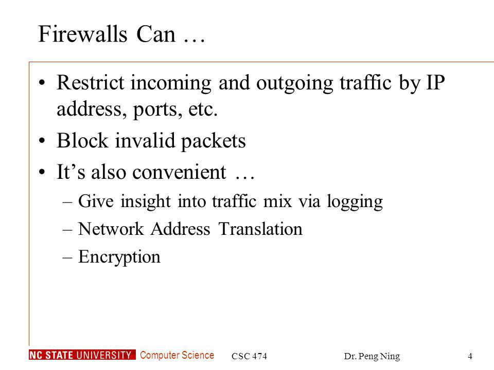 Computer Science CSC 474Dr. Peng Ning4 Firewalls Can … Restrict incoming and outgoing traffic by IP address, ports, etc. Block invalid packets Its als