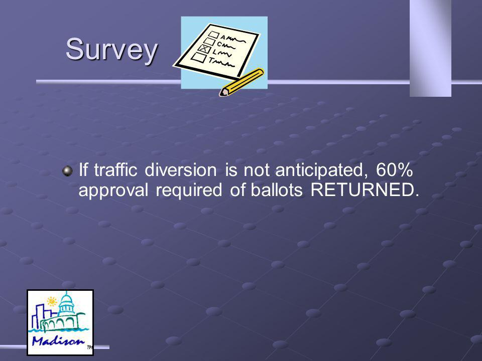 If traffic diversion is not anticipated, 60% approval required of ballots RETURNED. Survey