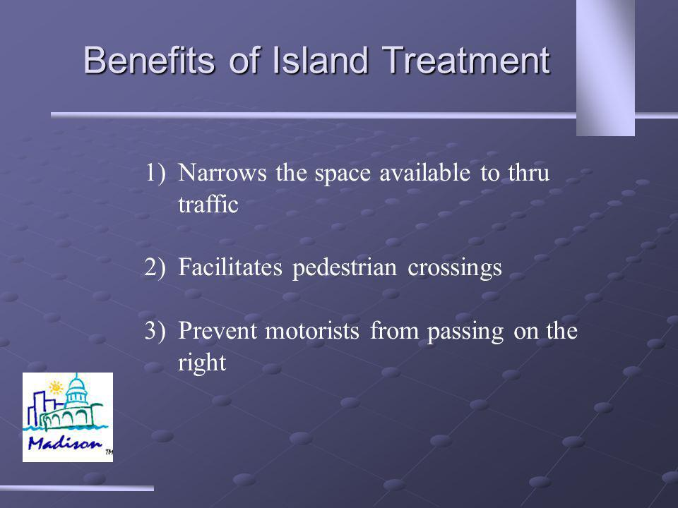 Benefits of Island Treatment 1)Narrows the space available to thru traffic 2)Facilitates pedestrian crossings 3)Prevent motorists from passing on the right