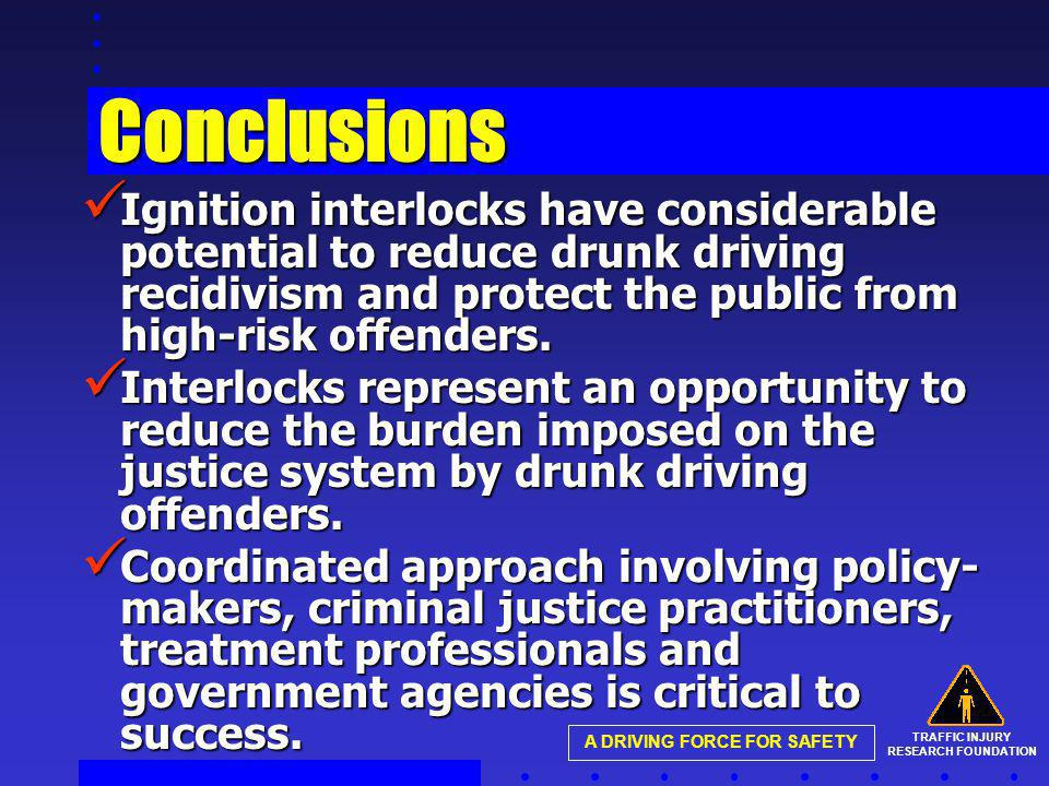 TRAFFIC INJURY RESEARCH FOUNDATION A DRIVING FORCE FOR SAFETY Conclusions Ignition interlocks have considerable potential to reduce drunk driving recidivism and protect the public from high-risk offenders.