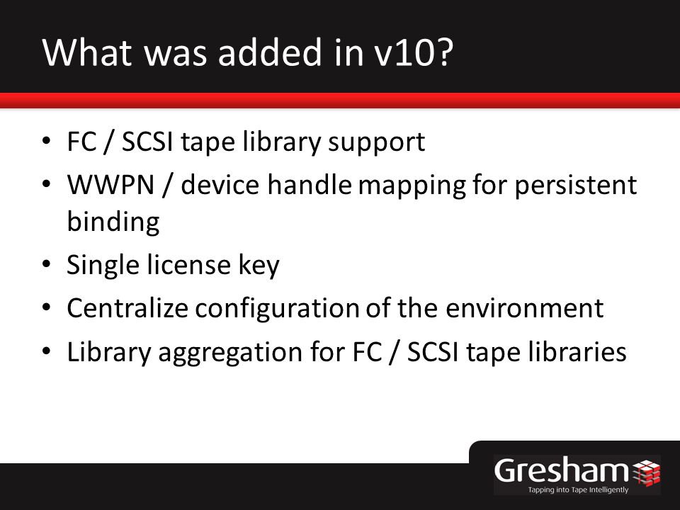 What was added in v10? FC / SCSI tape library support WWPN / device handle mapping for persistent binding Single license key Centralize configuration