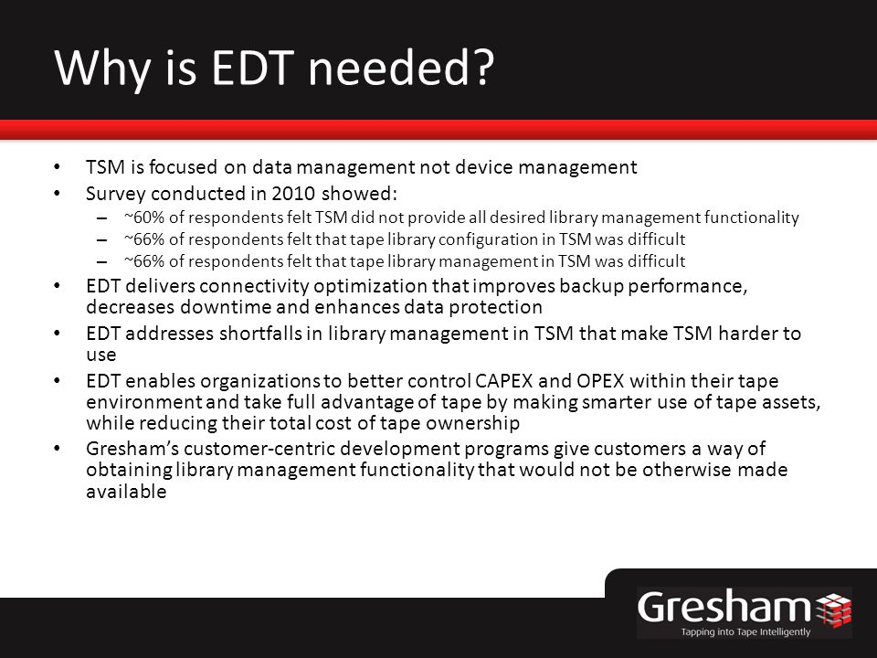 Why is EDT needed? TSM is focused on data management not device management Survey conducted in 2010 showed: – ~60% of respondents felt TSM did not pro