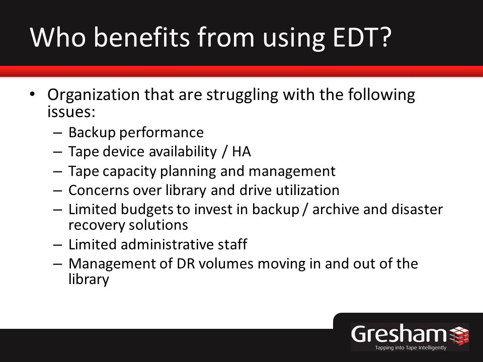 Who benefits from using EDT? Organization that are struggling with the following issues: – Backup performance – Tape device availability / HA – Tape c