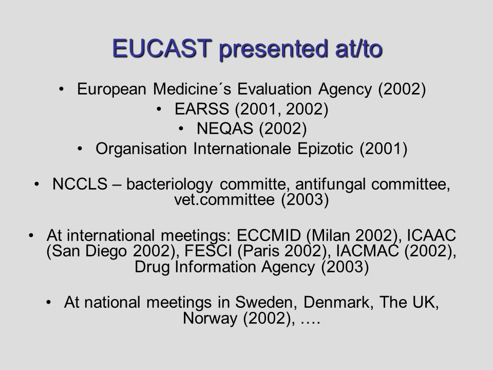 EUCAST presented at/to European Medicine´s Evaluation Agency (2002) EARSS (2001, 2002) NEQAS (2002) Organisation Internationale Epizotic (2001) NCCLS – bacteriology committe, antifungal committee, vet.committee (2003) At international meetings: ECCMID (Milan 2002), ICAAC (San Diego 2002), FESCI (Paris 2002), IACMAC (2002), Drug Information Agency (2003) At national meetings in Sweden, Denmark, The UK, Norway (2002), ….