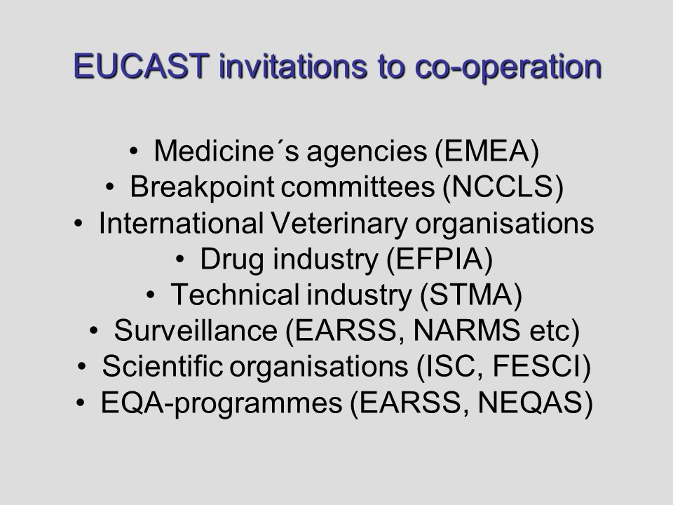 EUCAST invitations to co-operation Medicine´s agencies (EMEA) Breakpoint committees (NCCLS) International Veterinary organisations Drug industry (EFPIA) Technical industry (STMA) Surveillance (EARSS, NARMS etc) Scientific organisations (ISC, FESCI) EQA-programmes (EARSS, NEQAS)