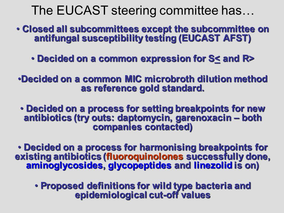 Closed all subcommittees except the subcommittee on antifungal susceptibility testing (EUCAST AFST) Closed all subcommittees except the subcommittee on antifungal susceptibility testing (EUCAST AFST) Decided on a common expression for S Decided on a common expression for S Decided on a common MIC microbroth dilution method as reference gold standard.Decided on a common MIC microbroth dilution method as reference gold standard.