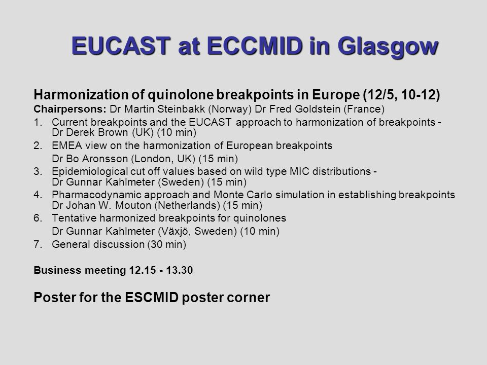 EUCAST at ECCMID in Glasgow Harmonization of quinolone breakpoints in Europe (12/5, 10-12) Chairpersons: Dr Martin Steinbakk (Norway) Dr Fred Goldstein (France) 1.Current breakpoints and the EUCAST approach to harmonization of breakpoints - Dr Derek Brown (UK) (10 min) 2.EMEA view on the harmonization of European breakpoints Dr Bo Aronsson (London, UK) (15 min) 3.Epidemiological cut off values based on wild type MIC distributions - Dr Gunnar Kahlmeter (Sweden) (15 min) 4.Pharmacodynamic approach and Monte Carlo simulation in establishing breakpoints Dr Johan W.