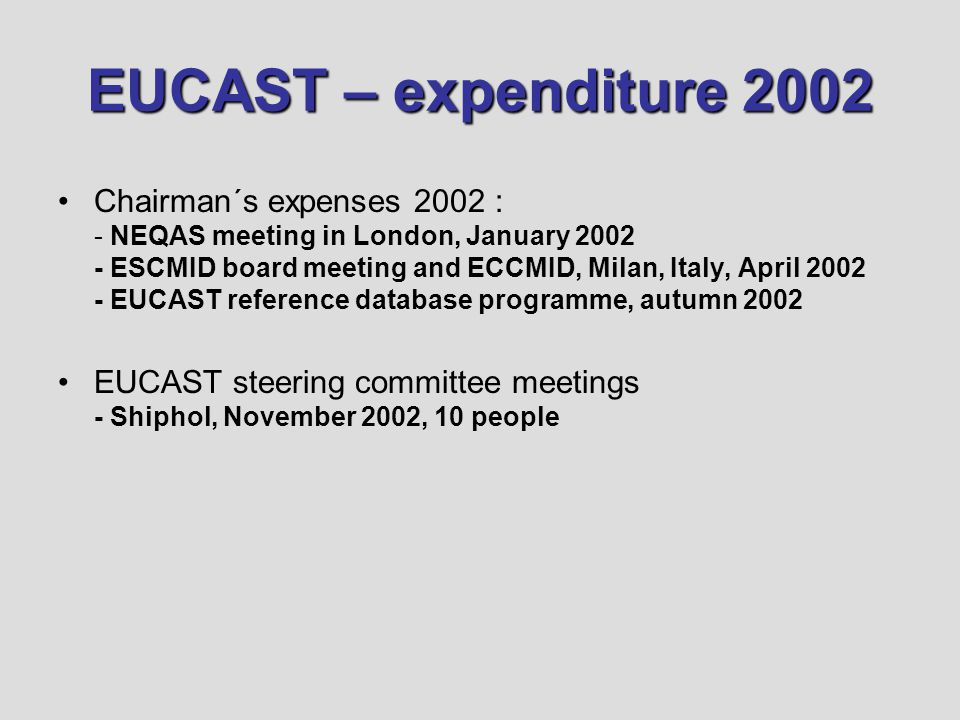 EUCAST – expenditure 2002 Chairman´s expenses 2002 : - NEQAS meeting in London, January 2002 - ESCMID board meeting and ECCMID, Milan, Italy, April 20