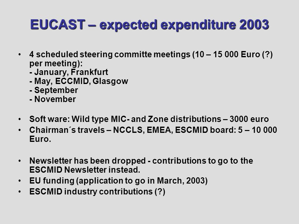 EUCAST – expected expenditure 2003 4 scheduled steering committe meetings (10 – 15 000 Euro ( ) per meeting): - January, Frankfurt - May, ECCMID, Glasgow - September - November Soft ware: Wild type MIC- and Zone distributions – 3000 euro Chairman´s travels – NCCLS, EMEA, ESCMID board: 5 – 10 000 Euro.
