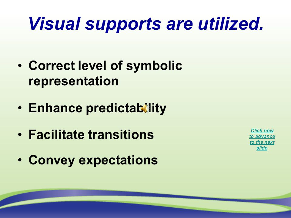 Visual supports are utilized. Correct level of symbolic representation Enhance predictability Facilitate transitions Convey expectations Click now to