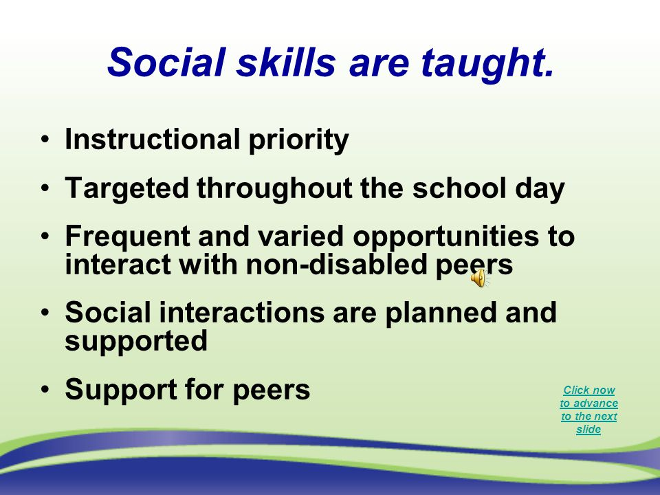 Social skills are taught. Instructional priority Targeted throughout the school day Frequent and varied opportunities to interact with non-disabled pe