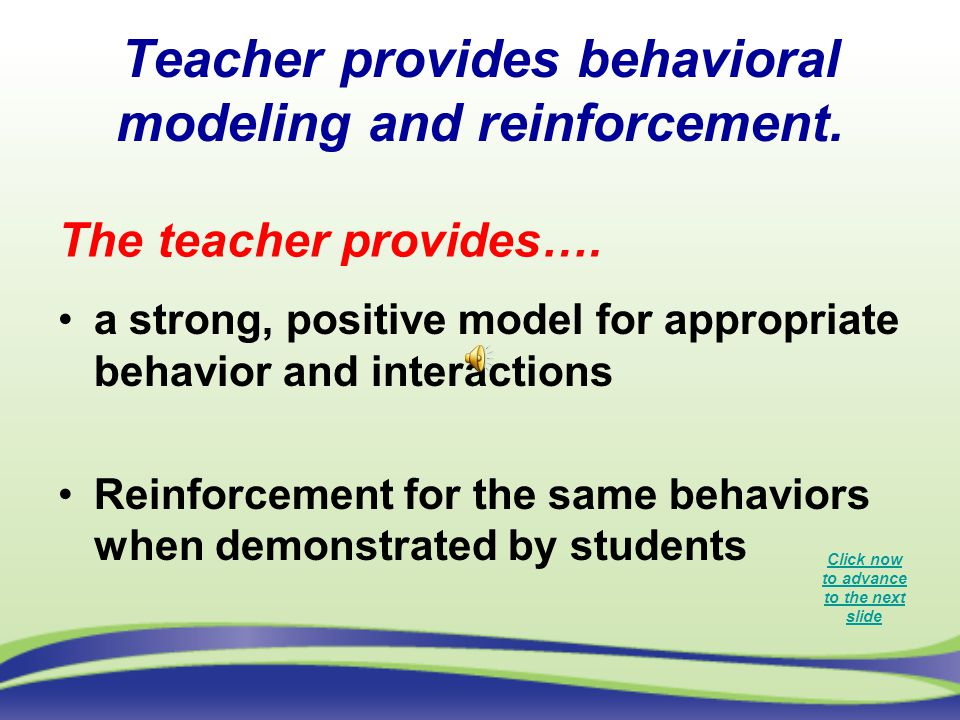 Teacher provides behavioral modeling and reinforcement. a strong, positive model for appropriate behavior and interactions Reinforcement for the same