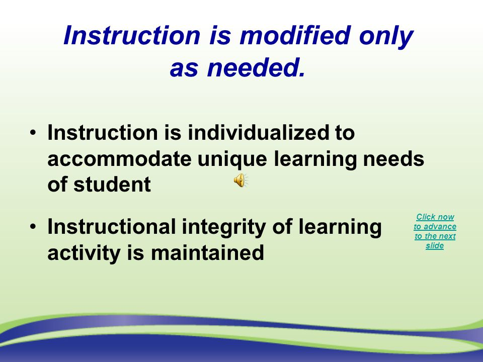 Instruction is modified only as needed. Instruction is individualized to accommodate unique learning needs of student Instructional integrity of learn