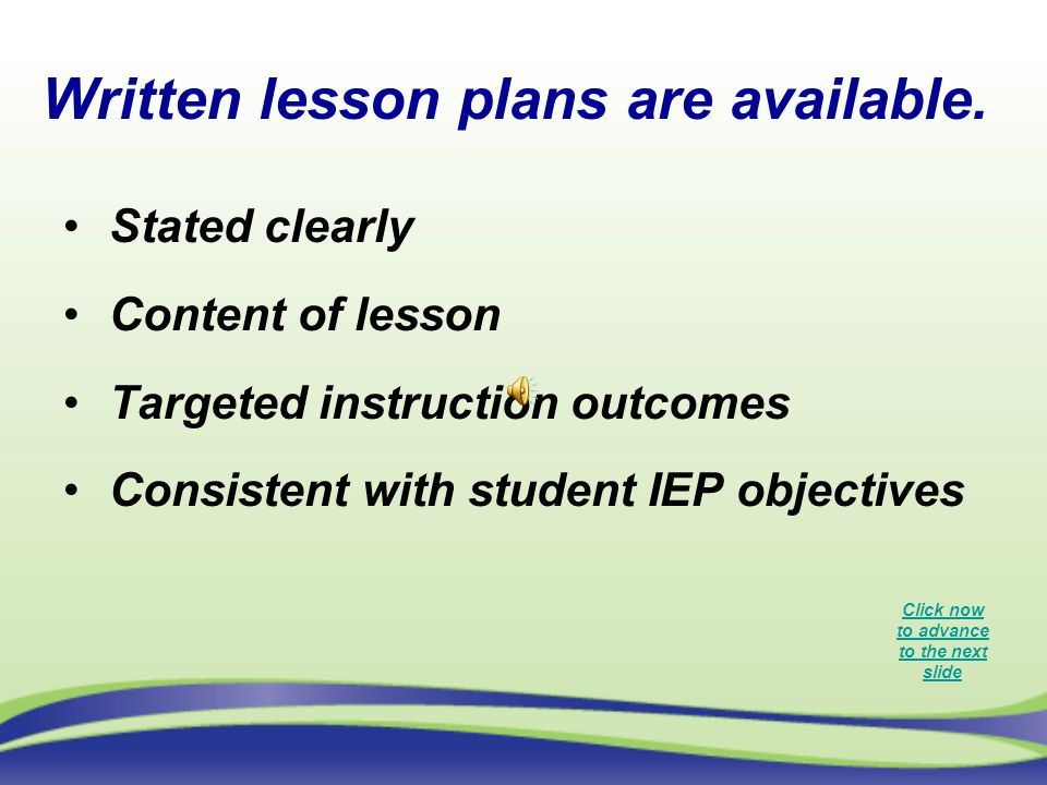 Written lesson plans are available. Stated clearly Content of lesson Targeted instruction outcomes Consistent with student IEP objectives Click now to