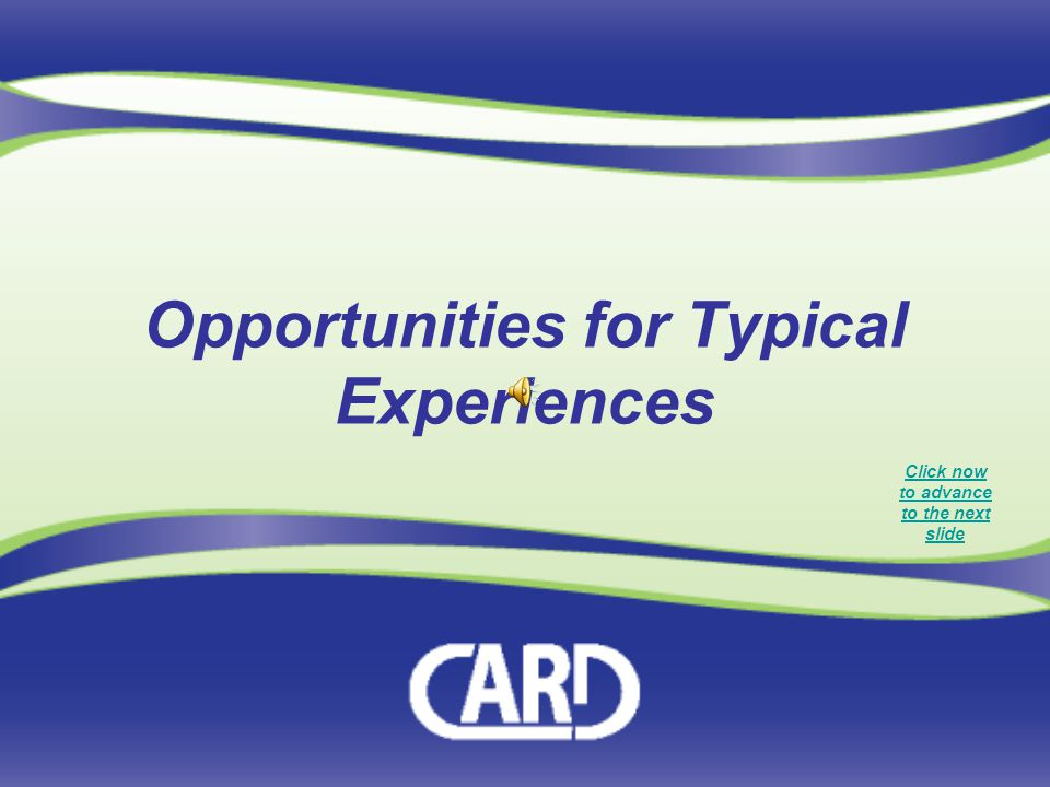 Click now to advance to the next slide Opportunities for Typical Experiences
