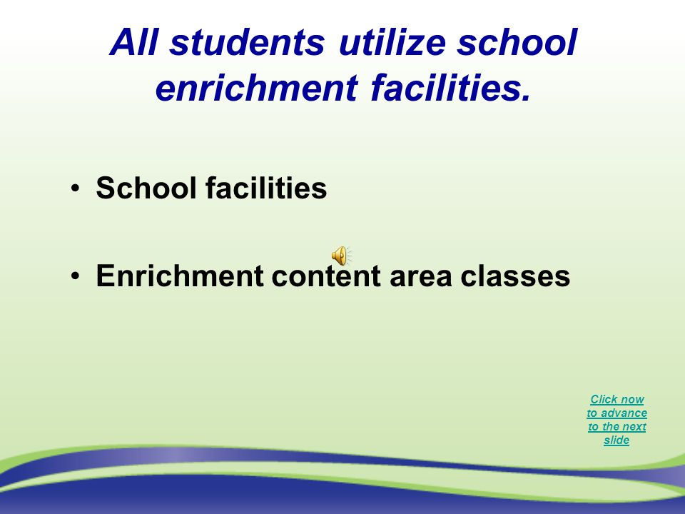 All students utilize school enrichment facilities. School facilities Enrichment content area classes Click now to advance to the next slide