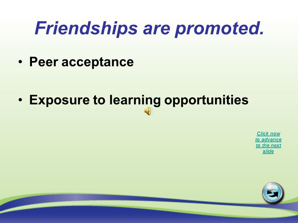 Friendships are promoted. Peer acceptance Exposure to learning opportunities Click now to advance to the next slide