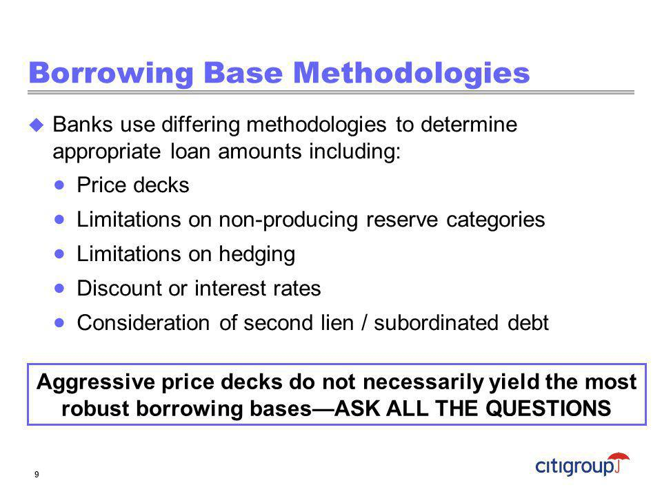 Borrowing Base Methodologies Banks use differing methodologies to determine appropriate loan amounts including: Price decks Limitations on non-produci