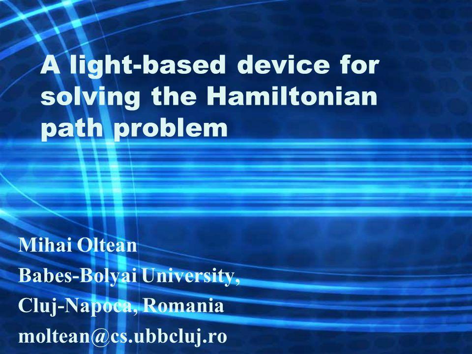 A light-based device for solving the Hamiltonian path problem Mihai Oltean Babes-Bolyai University, Cluj-Napoca, Romania moltean@cs.ubbcluj.ro
