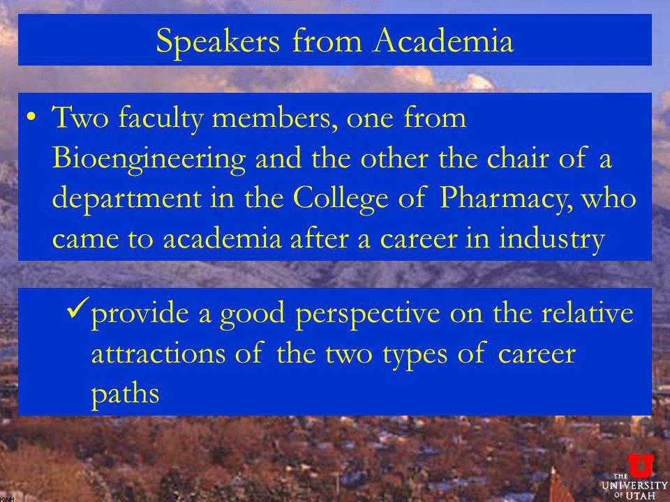Speakers from Academia Two faculty members, one from Bioengineering and the other the chair of a department in the College of Pharmacy, who came to academia after a career in industry provide a good perspective on the relative attractions of the two types of career paths