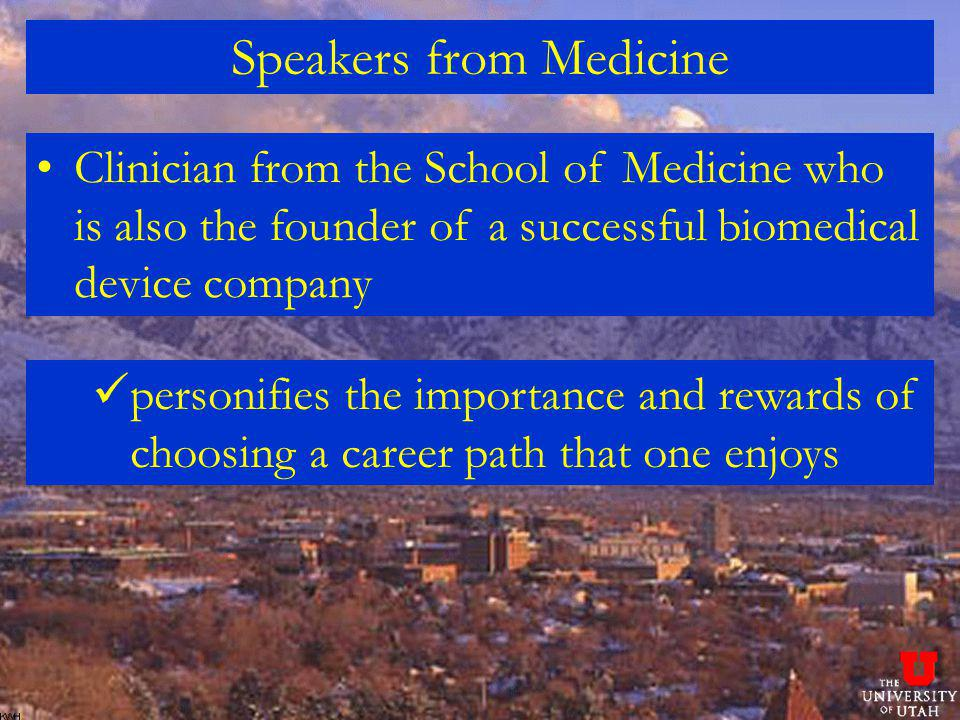 Speakers from Medicine Clinician from the School of Medicine who is also the founder of a successful biomedical device company personifies the importance and rewards of choosing a career path that one enjoys