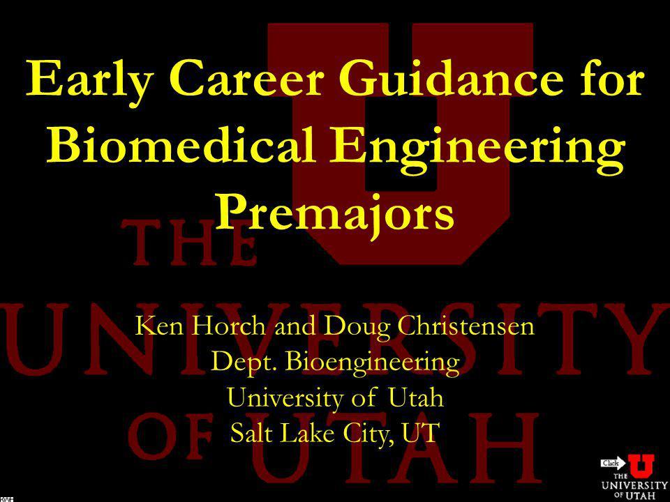 Early Career Guidance for Biomedical Engineering Premajors Ken Horch and Doug Christensen Dept. Bioengineering University of Utah Salt Lake City, UT