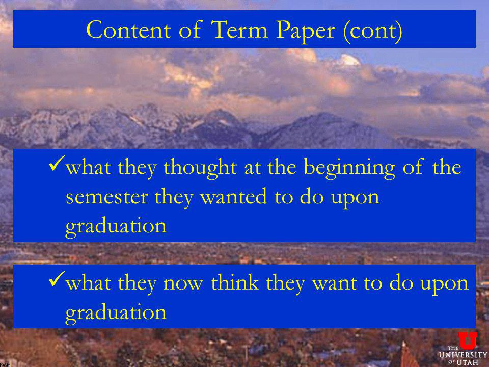 Content of Term Paper (cont) what they thought at the beginning of the semester they wanted to do upon graduation what they now think they want to do upon graduation