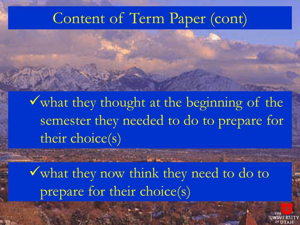 Content of Term Paper (cont) what they thought at the beginning of the semester they needed to do to prepare for their choice(s) what they now think they need to do to prepare for their choice(s)