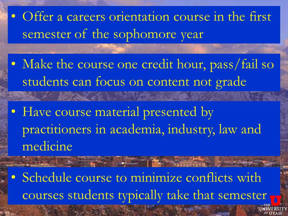 Offer a careers orientation course in the first semester of the sophomore year Make the course one credit hour, pass/fail so students can focus on content not grade Have course material presented by practitioners in academia, industry, law and medicine Schedule course to minimize conflicts with courses students typically take that semester